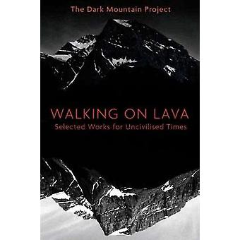 Walking on Lava - Selected Works for Uncivilised Times by Dougald Hine