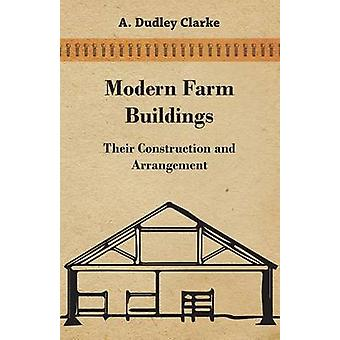 Modern Farm Buildings  Their Construction and Arrangement by Clarke & A. Dudley
