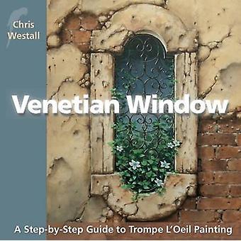 Venetian Window A StepbyStep Guide to Trompe LOeil Painting by Westall & Chris