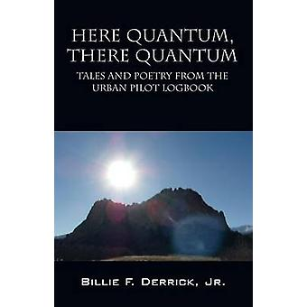 Here Quantum There Quantum Tales and Poetry from the Urban Pilot Logbook by Derrick Jr & Billie F