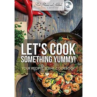 Lets Cook Something Yummy Your Recipes Blank Cookbook by Flash Planners and Notebooks