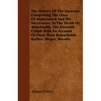 The History Of The Saracens  Comprising The Lives Of Mohammed And His Successors To The Death Of Abdalmelik The Eleventh Caliph With An Account Of Their Most Remarkable Battles Sieges Revolts by Ockley & Simon