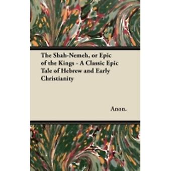 The ShahNemeh or Epic of the Kings  A Classic Epic Tale of Hebrew and Early Christianity by Anon.