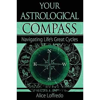 Your Astrological Compass Navigating Lifes Great Cycles by Loffredo & Alice