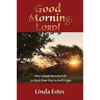 Good Morning LORD One Minute Devotionals to Start Your Day in Gods Light by Estes & Linda K