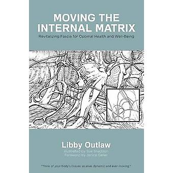 Moving the Internal Matrix Revitalizing Fascia for Optimal Health and WellBeing by Outlaw & Libby