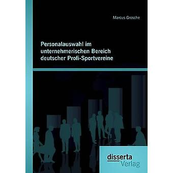Personalauswahl im unternehmerischen Bereich deutscher ProfiSportvereine by Grosche & Marcus