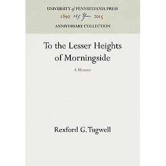 To the Lesser Heights of Morningside by Tugwell & Rexford G.