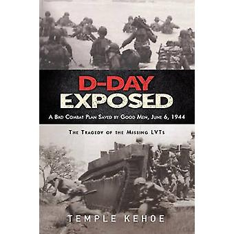 DDay Exposed A Bad Combat Plan Saved by Good Men June 6 1944  The Tragedy of the Missing Lvts by Kehoe & Temple