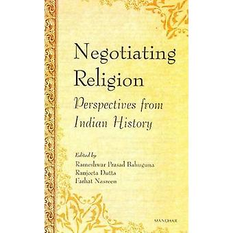 Negotiating Religion - Perspectives from Indian History by Rameshwar P
