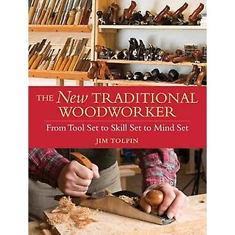The New Traditional Woodworker  From Tool Set to Skill Set to Mind Set by Jim Tolpin