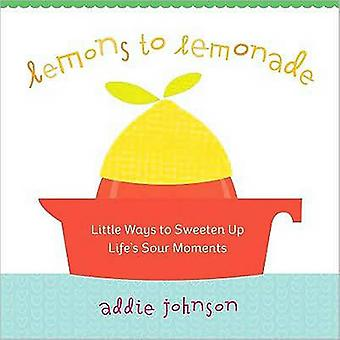 Lemons to Lemonade  Little Ways to Sweeten Up Lifes Sour Moments by Addie Johnson