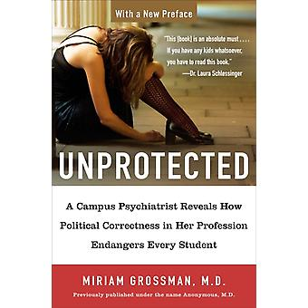 Unprotected  A Campus Psychiatrist Reveals How Political Correctness in Her Profession Endangers Every Student by Miriam Grossman