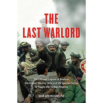 The Last Warlord  The Life and Legend of Dostum the Afghan Warrior Who Led US Special Forces to Topple the Taliban Regime by Brian Glyn Williams
