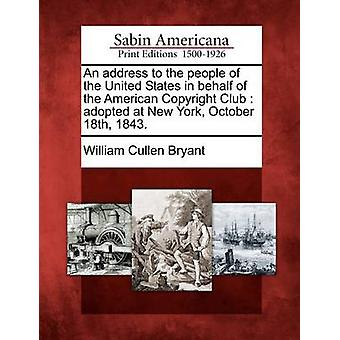 Un indirizzo al popolo degli Stati Uniti nel favore dell'American Club Copyright adottata a New York il 18 ottobre 1843. di Bryant & William Cullen