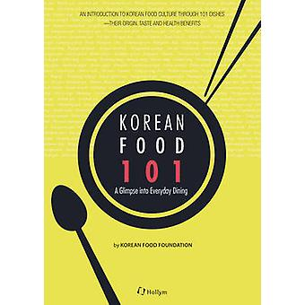 Korean Food 101 - A Glimpse of Everyday Dining by Korean Food Foundati