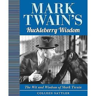Mark Twain's Huckleberry Wisdom - The Wit and Wisdom of Mark Twain by