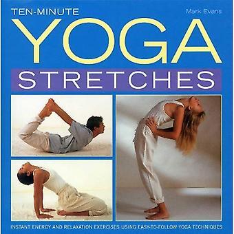 Tien minuten yoga stretches: Instant energie en ontspanning oefeningen met behulp van eenvoudig te volgen yogatechnieken