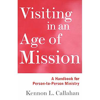 Visiting in an Age of Mission A Handbook for PersonToPerson Ministry by Callahan & Kennon L.