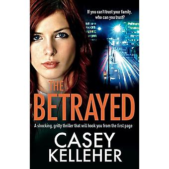 The Betrayed A shocking gritty thriller that will hook you from the first page by Kelleher & Casey