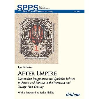 After Empire. Nationalist Imagination and Symbolic Politics in Russia and Eurasia in the Twentieth and TwentyFirst Century by Torbakov & Igor