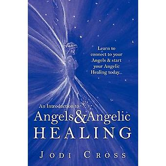An Introduction to Angels  Angelic Healing Learn to Connect to Your Angels  Start Your Angelic Healing Today... by Cross & Jodi