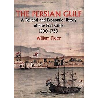 The Persian Gulf A Political and Economic History of Five Port Cities 15001730 by Floor & Willem M.