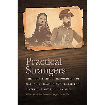 Practical Strangers The Courtship Correspondence of Nathaniel Dawson and Elodie Todd Sister of Mary Todd Lincoln by Berry & Stephen
