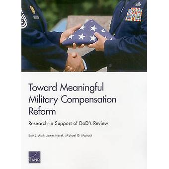 Toward Meaningful Military Compensation Reform Research in Support of DoDs Review by Asch & Beth J.