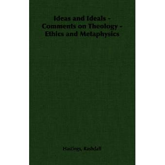 Ideas and Ideals  Comments on Theology  Ethics and Metaphysics by Rashdall & Hastings
