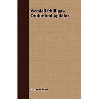 Wendell Phillips  Orator And Agitator by Sears & Lorenzo