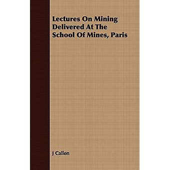 Lectures On Mining Delivered At The School Of Mines Paris by Callon & J