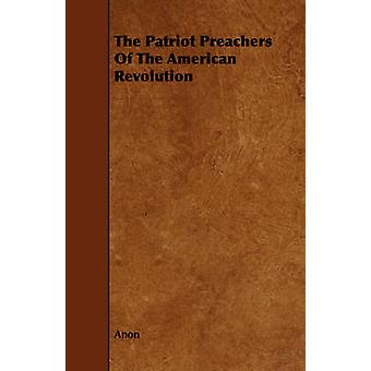 The Patriot Preachers Of The American Revolution by Anon