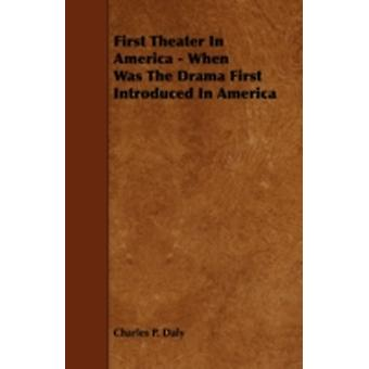 First Theater in America  When Was the Drama First Introduced in America by Daly & Charles P.