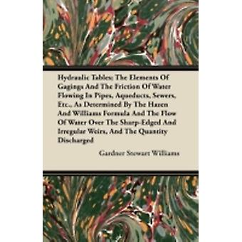 Hydraulic Tables The Elements Of Gagings And The Friction Of Water Flowing In Pipes Aqueducts Sewers Etc. As Determined By The Hazen And Williams Formula And The Flow Of Water Over The SharpEdge by Williams & Gardner Stewart