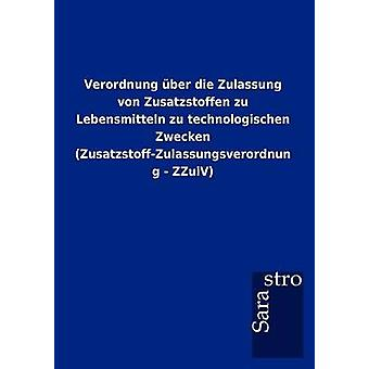 Verordnung ber die Zulassung von Zusatzstoffen zu Lebensmitteln zu technologischen Zwecken ZusatzstoffZulassungsverordnung  ZZulV by Sarastro GmbH