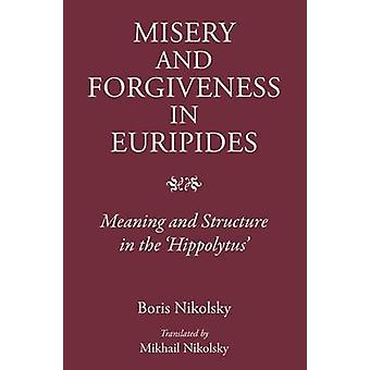 Misery and Forgiveness in Euripides - Meaning and Structure in the 'Hi