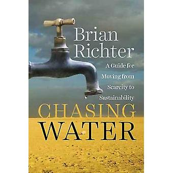 Chasing Water  A Guide for Moving from Scarcity to Sustainability by Brian Richter