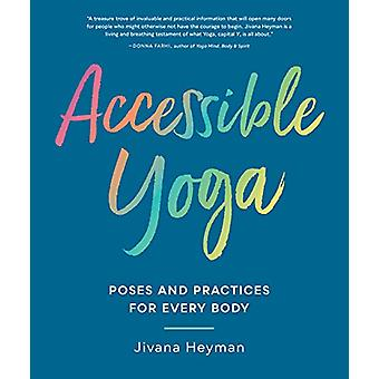 Accessible Yoga - Poses and Practices for Every Body by Jivana Heyman