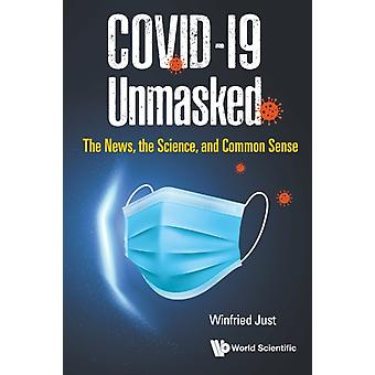Covid19 Unmasked The News The Science And Common Sense by Just & Winfried Ohio Univ & Usa