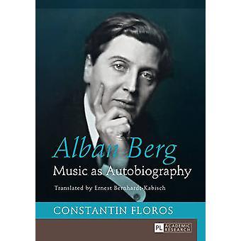 Alban Berg Music as Autobiography Translated by Ernest BernhardtKabisch