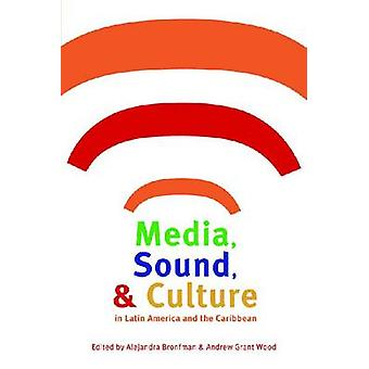 Media Sound and Culture in Latin America and the Caribbean by Andrew Grant Wood Alejandra Bronfman
