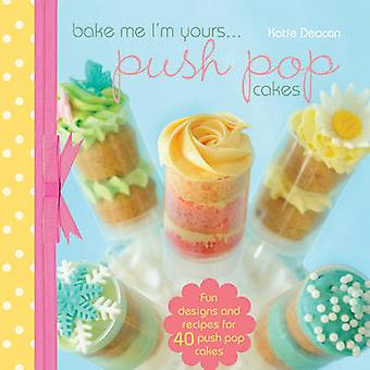 Bake Me I'm Yours... Push Pop Cakes - Fun Designs and Recipes for 40 P