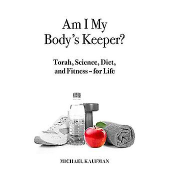 Am I My Body's Keeper?: Torah, Science, Diet and Fitness -- For Life
