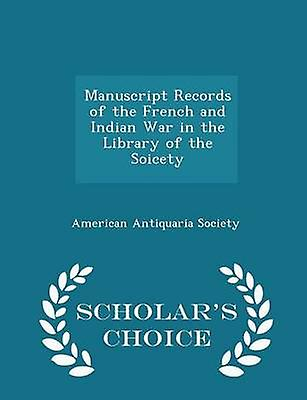 Manuscript Records of the French and Indian War in the Library of the Soicety  Scholars Choice Edition by Society & American Antiquaria