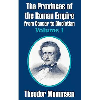 The Provinces of the Roman Empire from Caesar to Diocletian Volume I by Mommsen & Theodor