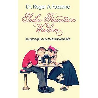 Soda Fountain Wisdom Everything I Ever Needed to Know in Life by Fazzone & Dr. Roger A.