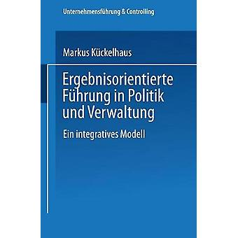 Ergebnisorientierte Fhrung in Politik und Verwaltung Ein integratives Modell da Kckelhaus & Markus