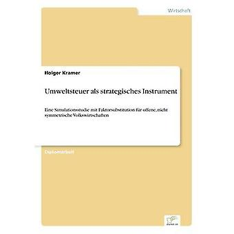 Umweltsteuer als strategisches InstrumentEine Simulationsstudie mit Faktorsubstitution fr offene nicht symmetrische Volkswirtschaften von Kramer & Holger