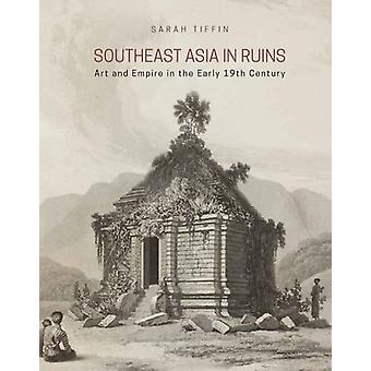 Southeast Asia in Ruins - Art and Empire in the Early 19th Century by